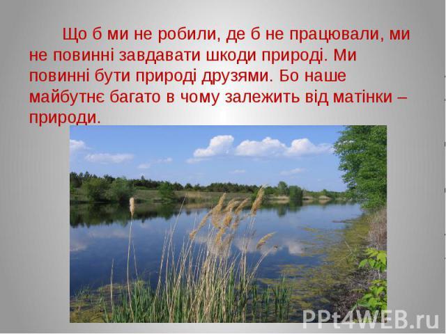 Що б ми не робили, де б не працювали, ми не повинні завдавати шкоди природі. Ми повинні бути природі друзями. Бо наше майбутнє багато в чому залежить від матінки – природи.