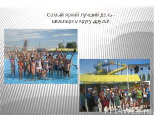 Самый яркий лучший день– аквапарк в кругу друзей