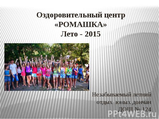 Оздоровительный центр «РОМАШКА» Лето - 2015 Незабываемый летний отдых юных дончан ДОШ № 124