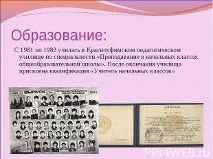 Образование: С 1981 по 1983 училась в Красноуфимском педагогическом училище по с