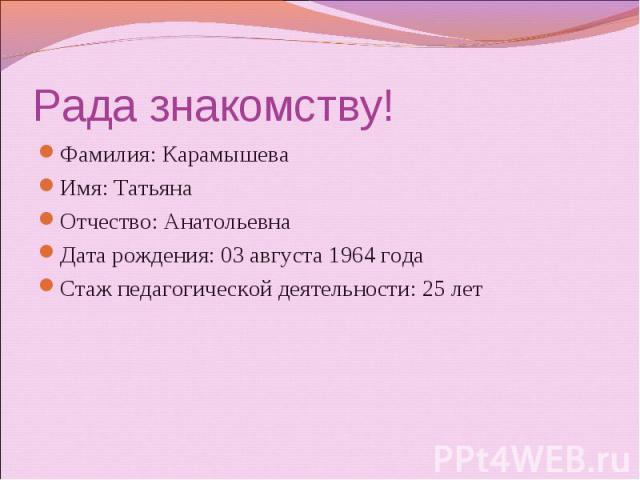 Фамилия: Карамышева Имя: Татьяна Отчество: Анатольевна Дата рождения: 03 августа 1964 года Стаж педагогической деятельности: 25 лет