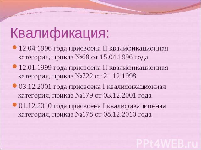 Квалификация: 12.04.1996 года присвоена II квалификационная категория, приказ №68 от 15.04.1996 года 12.01.1999 года присвоена II квалификационная категория, приказ №722 от 21.12.1998 03.12.2001 года присвоена I квалификационная категория, приказ №1…