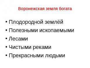 Воронежская земля богата Плодородной землёй Полезными ископаемыми Лесами Чистыми