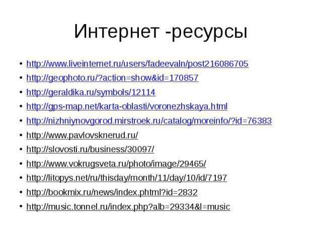 Интернет -ресурсы http://www.liveinternet.ru/users/fadeevaln/post216086705 http://geophoto.ru/?action=show&id=170857 http://geraldika.ru/symbols/12114 http://gps-map.net/karta-oblasti/voronezhskaya.html http://nizhniynovgorod.mirstroek.ru/catalo…