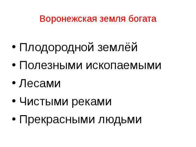 Воронежская земля богата Плодородной землёй Полезными ископаемыми Лесами Чистыми реками Прекрасными людьми