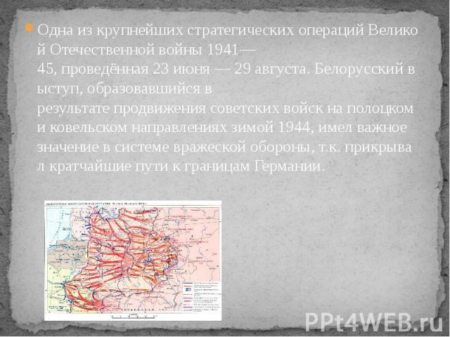 ОднаизкрупнейшихстратегическихоперацийВеликой Отечественнойвойны1941—45,проведённая23июня—29августа.Белорусскийвыступ,образовавшийсяв результате&nb…