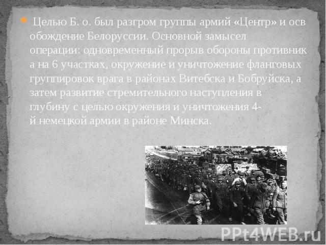 ЦельюБ.о.былразгромгруппыармий«Центр»иосвобождениеБелоруссии.Основнойзамысел операции:одновременныйпрорывобороныпротивникана6учас…