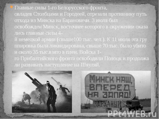 Главныесилы1-гоБелорусскогофронта, овладевСтолбцамииГородеей,отрезалипротивникупутьотходаизМинсканаБарановичи.3июлябыл освобожденМинск,…