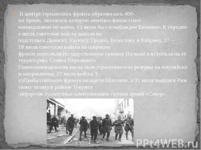 Вцентрегерманскогофронтаобразовалась400-кмбрешь,заполнитькоторуюнемецко-фашистское командованиенемогло.13июлябылосвобожденВильнюс.Ксере…