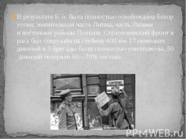 ВрезультатеБ.о.былаполностьюосвобожденаБелоруссия,значительнаячастьЛитвы,частьЛатвии ивосточныерайоныПольши.Стратегическийфронтврагабыл…