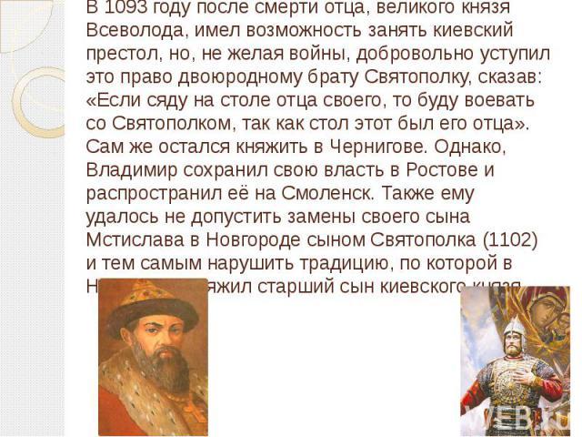 В 1093 году после смерти отца, великого князя Всеволода, имел возможность занять киевский престол, но, не желая войны, добровольно уступил это право двоюродному брату Святополку, сказав: «Если сяду на столе отца своего, то буду воевать со Святополко…