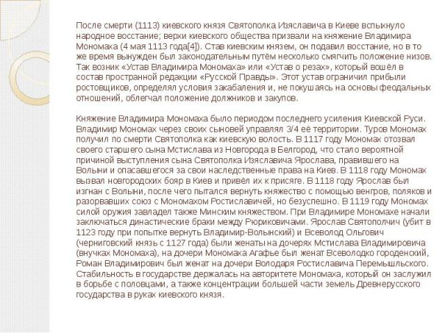 После смерти (1113) киевского князя Святополка Изяславича в Киеве вспыхнуло народное восстание; верхи киевского общества призвали на княжение Владимира Мономаха (4 мая 1113 года[4]). Став киевским князем, он подавил восстание, но в то же время вынуж…