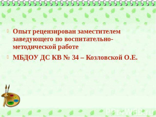 Опыт рецензирован заместителем заведующего по воспитательно-методической работе МБДОУ ДС КВ № 34 – Козловской О.Е.