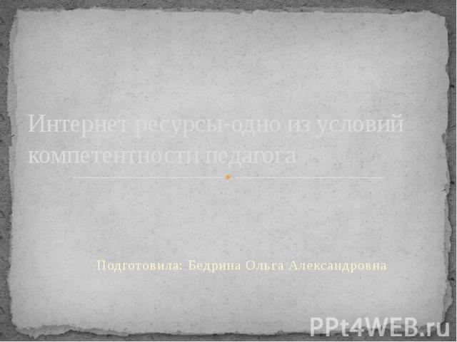 Интернет ресурсы-одно из условий компетентности педагога Подготовила: Бедрина Ольга Александровна
