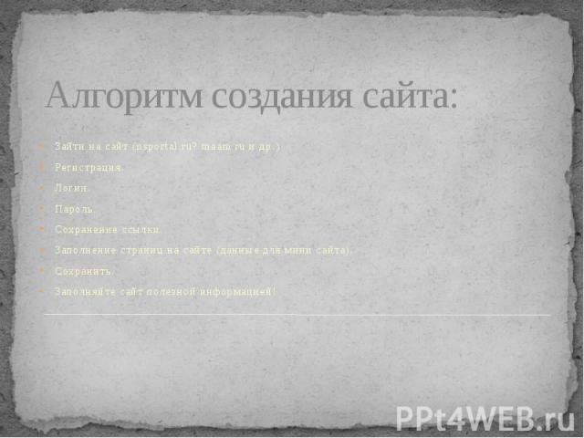 Алгоритм создания сайта: Зайти на сайт (nsportal.ru? maam.ru и др.) Регистрация. Логин. Пароль. Сохранение ссылки. Заполнение страниц на сайте (данные для мини сайта). Сохранить. Заполняйте сайт полезной информацией!