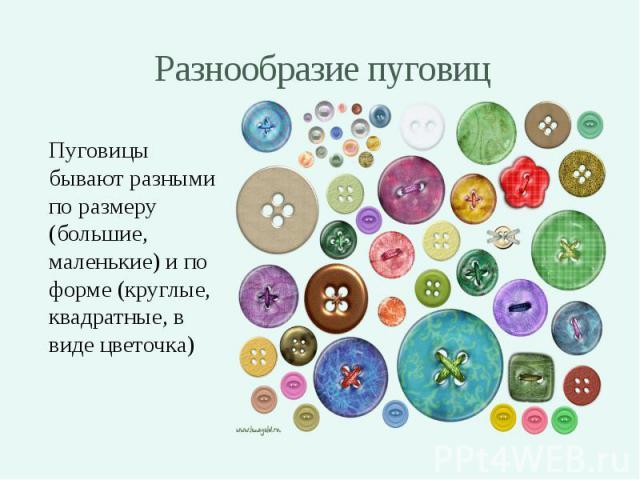 Разнообразие пуговиц Пуговицы бывают разными по размеру (большие, маленькие) и по форме (круглые, квадратные, в виде цветочка)