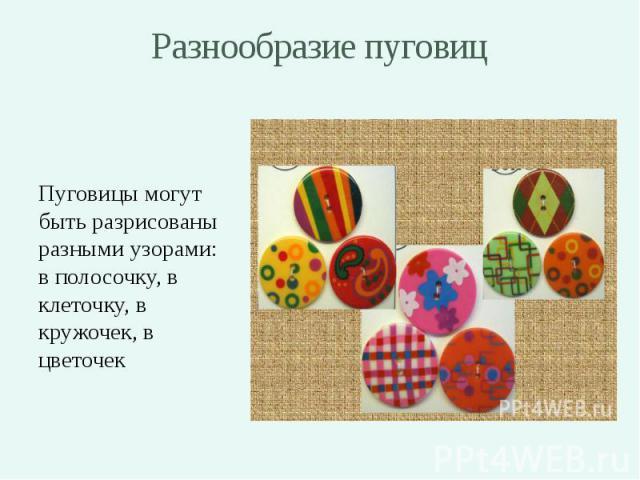 Разнообразие пуговиц Пуговицы могут быть разрисованы разными узорами: в полосочку, в клеточку, в кружочек, в цветочек