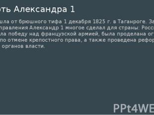 Смерть Александра 1 произошла от брюшного тифа 1 декабря 1825 г. в Таганроге. За