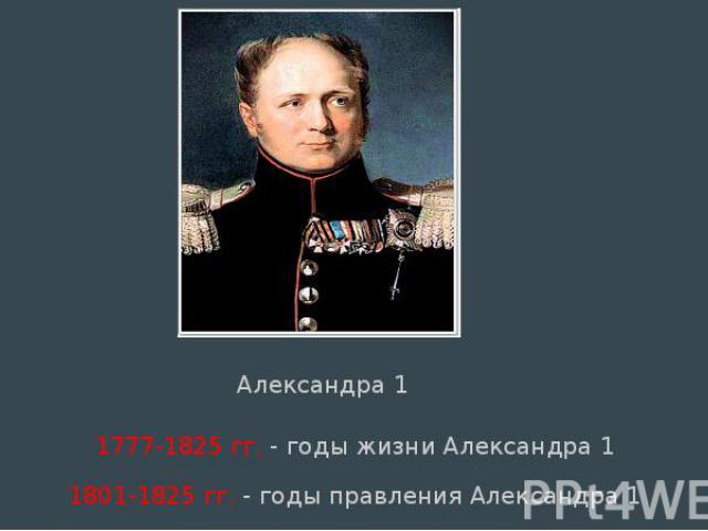 1777-1825 гг. - годы жизни Александра 1 1777-1825 гг. - годы жизни Александра 1 1801-1825 гг. - годы правления Александра 1