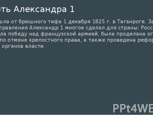 Смерть Александра 1 произошла от брюшного тифа 1 декабря 1825 г. в Таганроге. За годы своего правления Александр 1 многое сделал для страны: Россия одержала победу над французской армией, была проделана огромная работа по отмене крепостного права, а…