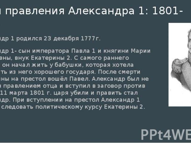 Годы правления Александра 1: 1801-1825 Александр 1 родился 23 декабря 1777г. Александр 1- сын императора Павла 1 и княгини Марии Фёдоровны, внук Екатерины 2. С самого раннего детства он начал жить у бабушки, которая хотела воспитать из него хорошего…