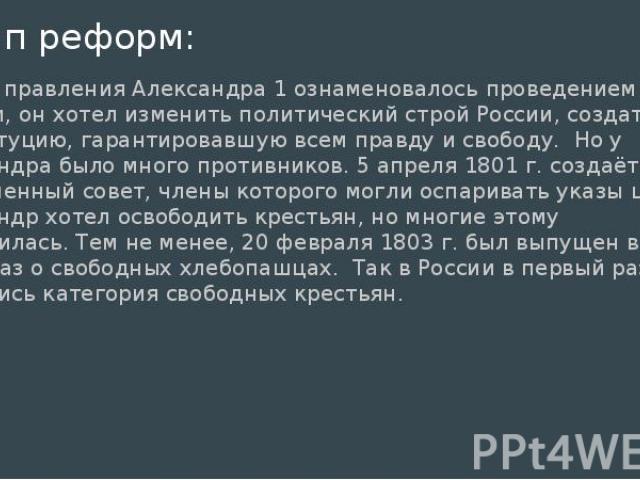 1 этап реформ: начало правления Александра 1 ознаменовалось проведением реформ, он хотел изменить политический строй России, создать конституцию, гарантировавшую всем правду и свободу. Но у Александра было много противников. 5 апреля 1801 г. создаёт…