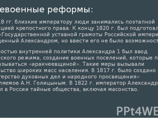 Послевоенные реформы: В 1817-18 гг. близкие императору люди занимались поэтапной ликвидацией крепостного права. К концу 1820 г. был подготовлен проект «Государственной уставной грамоты Российской империи» и утвержденный Александром, но ввести его не…