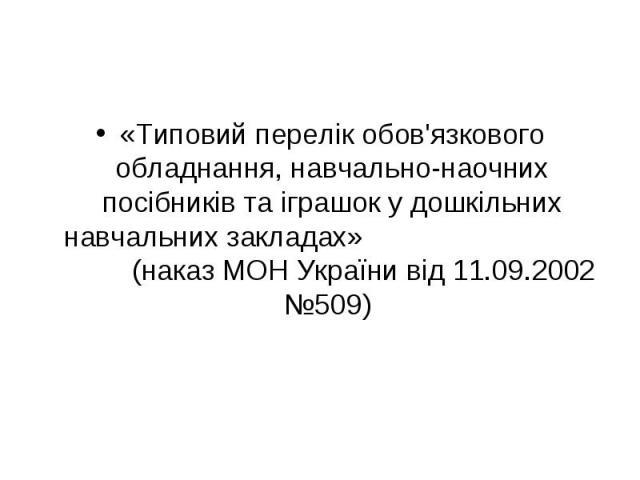 «Типовий перелік обов'язкового обладнання, навчально-наочних посібників та іграшок у дошкільних навчальних закладах» (наказ МОН України від 11.09.2002 №509)