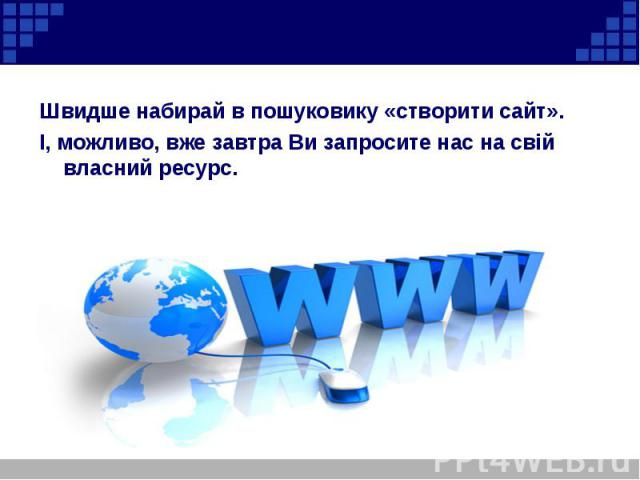 Швидше набирай в пошуковику «створити сайт». Швидше набирай в пошуковику «створити сайт». І, можливо, вже завтра Ви запросите нас на свій власний ресурс.