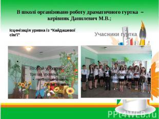 В школі організовано роботу драматичного гуртка – керівник Данилевич М.В.; Ісцен