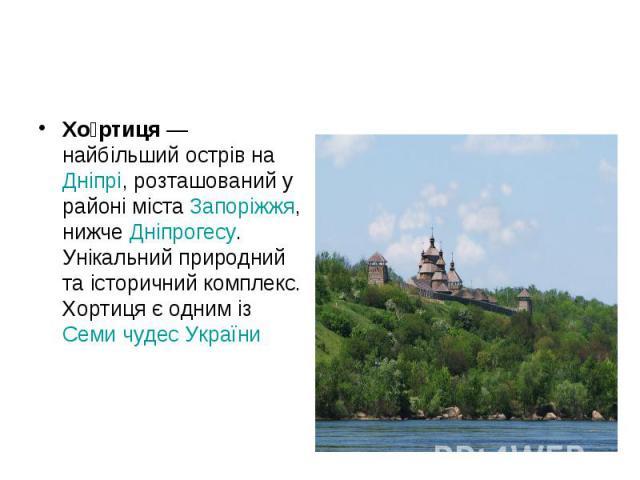 Хо ртиця— найбільший острів наДніпрі, розташований у районі містаЗапоріжжя, нижчеДніпрогесу. Унікальний природний та історичний комплекс. Хортиця є одним ізСеми чудес України Хо ртиця— найбільший острів наДн…