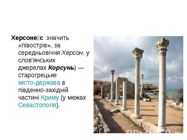Херсоне с значить «півострів», за середньовіччяХерсон, у слов'янських джерелахКорсунь)— старогрецькемісто-державав південно-західній частиніКриму(у межахСевастополя). Херсоне с значить «півострів», за …