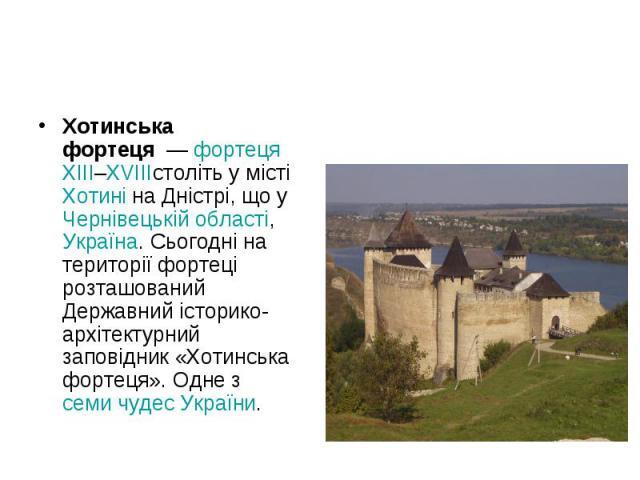 Хотинська фортеця—фортецяXIII–XVIIIстоліть у містіХотиніна Дністрі, що уЧернівецькій області,Україна. Сьогодні на території фортеці розташований Державний історико-архітектурний заповідник «Хотинська ф…