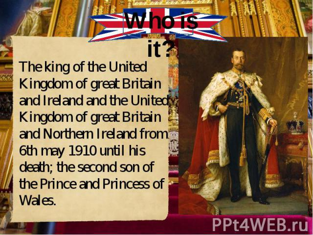 The king of the United Kingdom of great Britain and Ireland and the United Kingdom of great Britain and Northern Ireland from 6th may 1910 until his death; the second son of the Prince and Princess of Wales. The king of the United Kingdom of great B…
