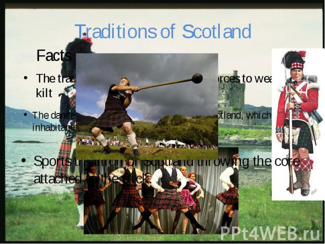 Traditions of Scotland The tradition of the Scottish armed forces to wear the kilt
