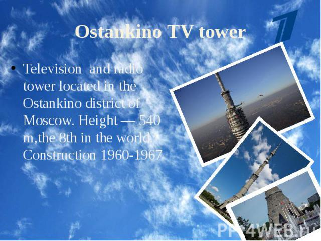 Ostankino TV tower Television and radio tower located in the Ostankino district of Moscow. Height — 540 m,the 8th in the world. Construction 1960-1967