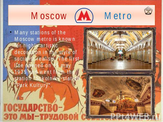 "Moscow Metro Many stations of the Moscow metro is known for highly artistic decoration in the style of socialist realism. The first line opened on 15 may 1935 and went from the station ""Sokolniki"" station ""Park Kultury"","