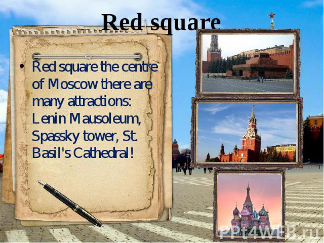 Red square Red square the centre of Moscow there are many attractions: Lenin Mausoleum, Spassky tower, St. Basil's Cathedral!