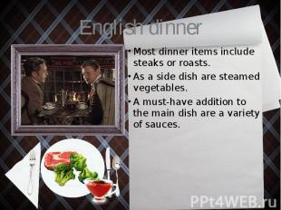English dinner Most dinner items include steaks or roasts. As a side dish are st