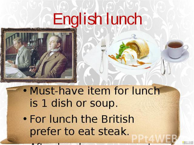 English lunch Must-have item for lunch is 1 dish or soup. For lunch the British prefer to eat steak. After lunch, you can eat dessert with a Cup of tea