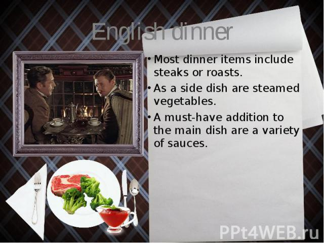 English dinner Most dinner items include steaks or roasts. As a side dish are steamed vegetables. A must-have addition to the main dish are a variety of sauces.