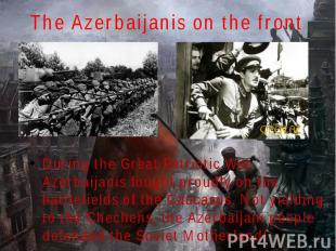 The Azerbaijanis on the front During the Great Patriotic War Azerbaijanis fought