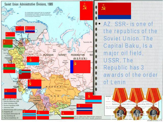 AZ. SSR- is one of the republics of the Soviet Union. The Capital Baku, Is a major oil field, USSR. The Republic has 3 awards of the order of Lenin