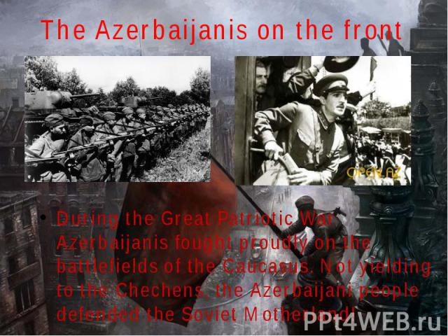 The Azerbaijanis on the front During the Great Patriotic War Azerbaijanis fought proudly on the battlefields of the Caucasus. Not yielding to the Chechens, the Azerbaijani people defended the Soviet Motherland!