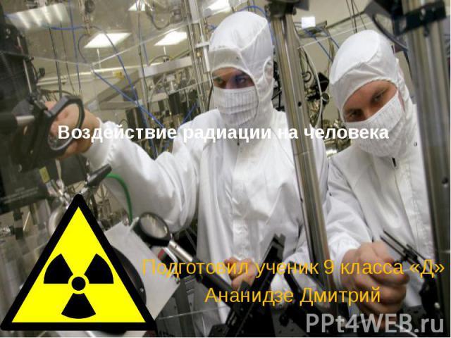 Воздействие радиации на человека Подготовил ученик 9 класса «Д» Ананидзе Дмитрий