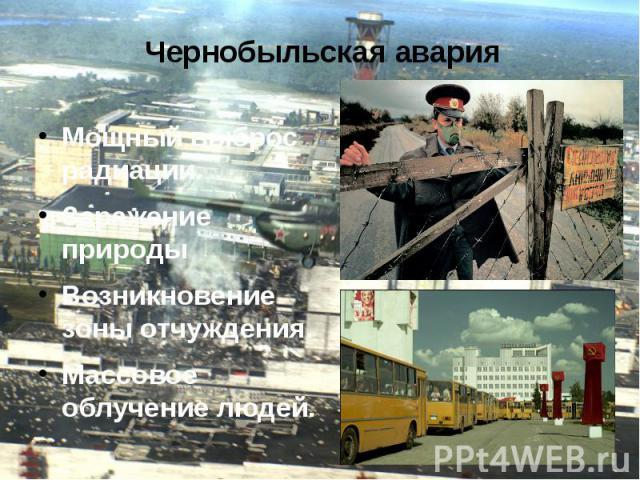 Чернобыльская авария Мощный выброс радиации. Заражение природы Возникновение зоны отчуждения. Массовое облучение людей.