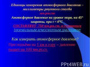Единицы измерения атмосферного давления – миллиметры ртутного столба мм.рт.ст Ат