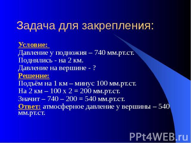 Задача для закрепления: Условие: Давление у подножия – 740 мм.рт.ст. Поднялись - на 2 км. Давление на вершине - ? Решение: Подъём на 1 км – минус 100 мм.рт.ст. На 2 км – 100 х 2 = 200 мм.рт.ст. Значит – 740 – 200 = 540 мм.рт.ст. Ответ: атмосферное д…