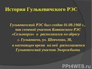 Гулькевичский РЭС был создан 01.08.1960 г., как сетевой участок Кавказского РЭС