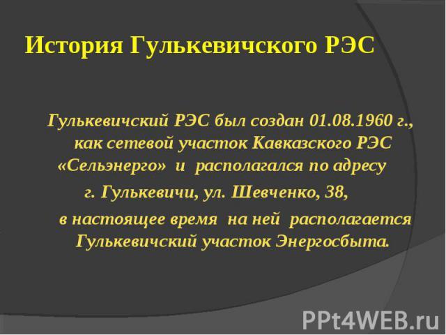 Гулькевичский РЭС был создан 01.08.1960 г., как сетевой участок Кавказского РЭС «Сельэнерго» и располагался по адресу г. Гулькевичи, ул. Шевченко, 38, в настоящее время на ней располагается Гулькевичский участок Энергосбыта.